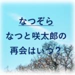 夏空なつぞらなつと咲太郎の再会はいつ?何話目かも予想とネタバレも!