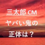 三太郎CM鬼退治2019のヤバイ鬼役は誰?いつから登場するかも予想!