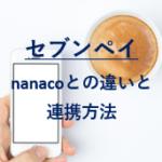 セブンペイとナナコの違いは?nanacoの残高と連携方法も紹介