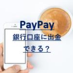 PayPay残高を銀行口座に出金できる?登録とチャージキャンペーンについても
