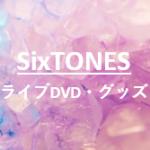 SixTONESストーンズのライブDVDやグッズ☆一般購入はできる?