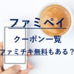 ファミペイキャンペーン☆ファミチキ無料はある?クーポン一覧も紹介