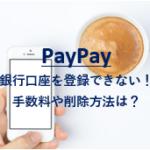 PayPay銀行口座を登録できない対処法!チャージ手数料や削除法も