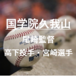 国学院久我山甲子園2019夏のメンバーと尾崎監督の紹介!高下投手や宮崎選手など注目選手は?