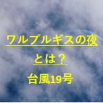 ワルプルギスの夜とは?台風19号に備えるネットの声を紹介!
